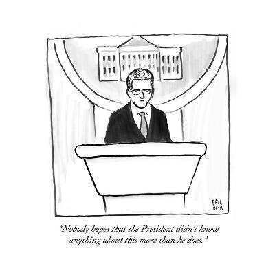 """Nobody hopes that the President didn't know anything about this more tha?"" - Cartoon-Paul Noth-Premium Giclee Print"