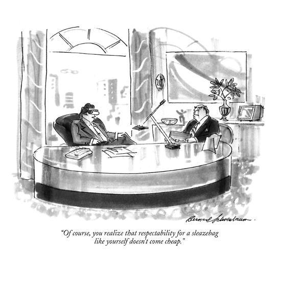 """Of course, you realize that respectability for a sleazebag like yourself ?"" - New Yorker Cartoon-Bernard Schoenbaum-Premium Giclee Print"