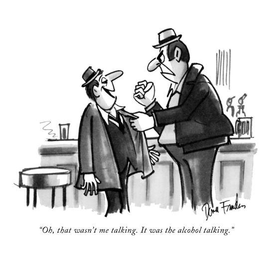 """Oh, that wasn't me talking. It was the alcohol talking."" - New Yorker Cartoon-Dana Fradon-Premium Giclee Print"