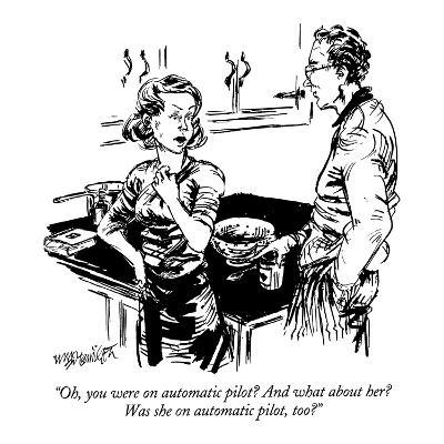 """""""Oh, you were on automatic pilot?  And what about her?  Was she on automat?"""" - New Yorker Cartoon-William Hamilton-Premium Giclee Print"""