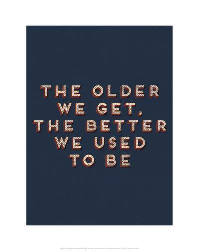 Older We Get--Art Print