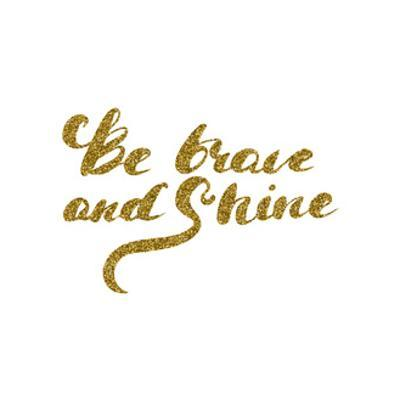 Be Brave and Shine - Hand Drawn Lettering with Gold Glitter Texture. by Olga Rom