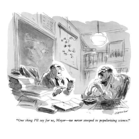 """""""One thing I'll say for us, Meyer?we never stooped to popularizing science?-James Stevenson-Premium Giclee Print"""