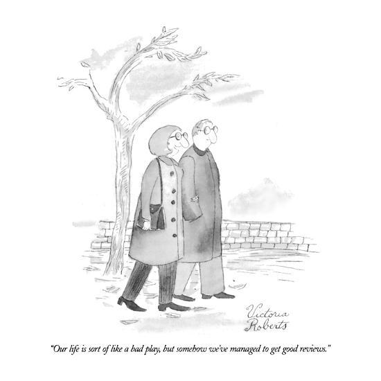 """Our life is sort of like a bad play, but somehow we've managed to get goo?"" - New Yorker Cartoon-Victoria Roberts-Premium Giclee Print"