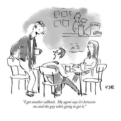 """""""I got another callback.  My agent says it's between me and the guy who's ?"""" - New Yorker Cartoon"""