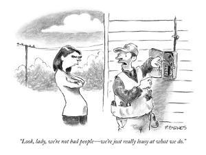 """Look, lady, we're not bad people?we're just really lousy at what we do."" - New Yorker Cartoon by Pat Byrnes"
