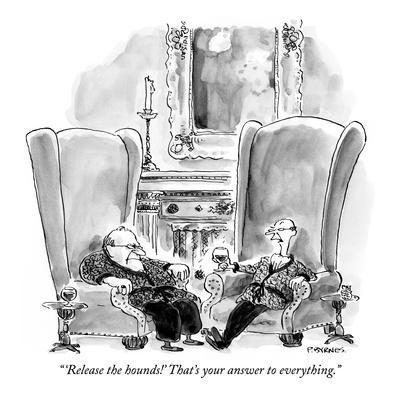 """""""'Release the hounds!' That's your answer to everything."""" - New Yorker Cartoon"""