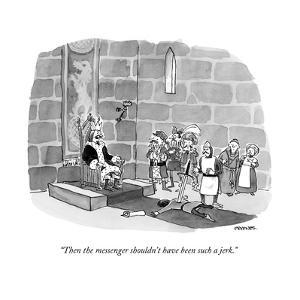 """""""Then the messenger shouldn't have been such a jerk."""" - New Yorker Cartoon by Pat Byrnes"""