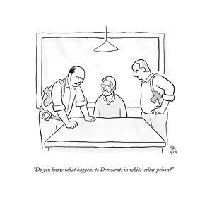 """Do you know what happens to Democrats in white-collar prison?"" - Cartoon by Paul Noth"