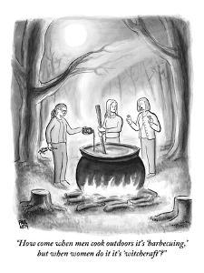 """""""How come when men cook outdoors it's 'barbecuing,' but when women do it i?"""" - New Yorker Cartoon by Paul Noth"""