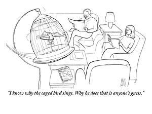 """""""I know why the caged bird sings. Why he does that is anyone's guess."""" - New Yorker Cartoon by Paul Noth"""