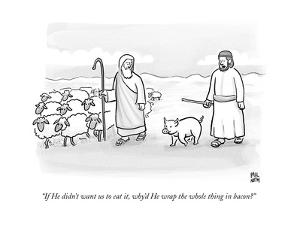 """""""If He didn't want us to eat it, why'd He wrap the whole thing in bacon?"""" - New Yorker Cartoon by Paul Noth"""