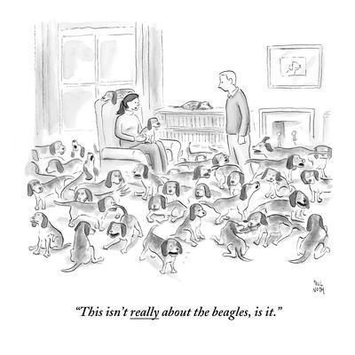 """This isn't really about the beagles, is it."" - New Yorker Cartoon"