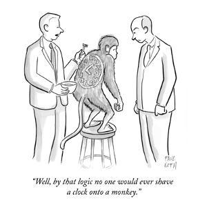 """""""Well, by that logic no one would ever shave a clock onto a monkey."""" - New Yorker Cartoon by Paul Noth"""