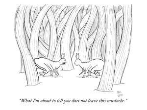 """""""What I'm about to tell you does not leave this mustache."""" - New Yorker Cartoon by Paul Noth"""