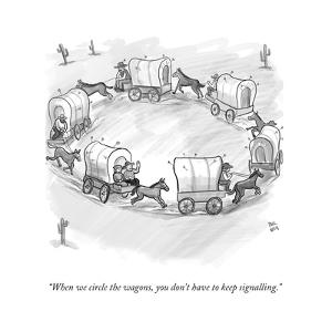 """""""When we circle the wagons, you don't have to keep signalling."""" - New Yorker Cartoon by Paul Noth"""