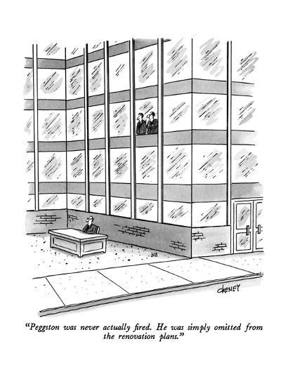 """""""Peggston was never actually fired.  He was simply omitted from the renova?"""" - New Yorker Cartoon-Tom Cheney-Premium Giclee Print"""
