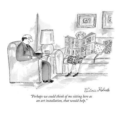 """Perhaps we could think of me sitting here as an art installation, that wo?"" - New Yorker Cartoon-Victoria Roberts-Premium Giclee Print"