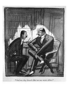 """And my dog doesn't like me any more either."" - New Yorker Cartoon by Peter Arno"