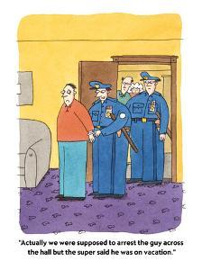 """Actually we were supposed to arrest the guy across the hall but the super?"" - Cartoon by Peter C. Vey"