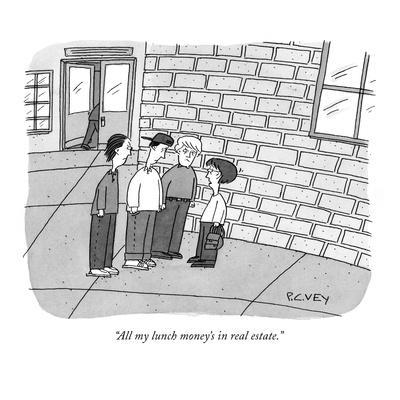 """All my lunch money's in real estate."" - New Yorker Cartoon"