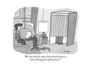 """His vote doesn't count, but at least he gets a sense of being part of the?"" - New Yorker Cartoon by Peter C. Vey"