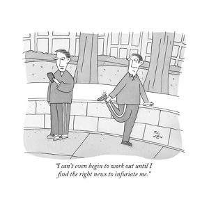 """I can't even begin to work out until I find the right news to infuriate m - New Yorker Cartoon by Peter C. Vey"