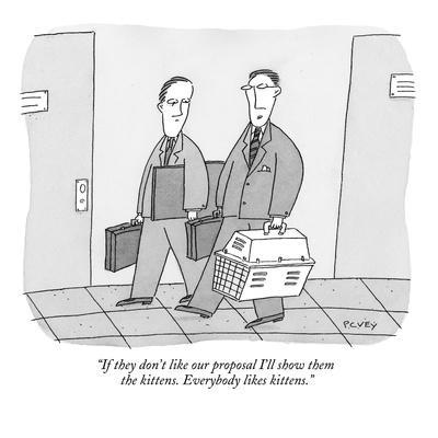 """If they don't like our proposal I'll show them the kittens. Everybody lik?"" - New Yorker Cartoon"