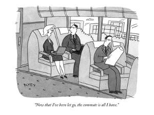 """""""Now that I've been let go, the commute is all I have."""" - New Yorker Cartoon by Peter C. Vey"""