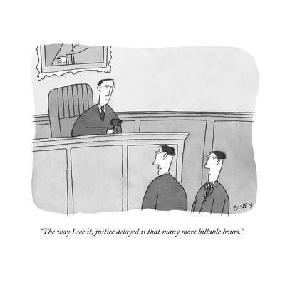 """The way I see it, justice delayed is that many more billable hours.""  - New Yorker Cartoon"