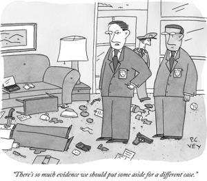 """There's so much evidence we should put some aside for a different case."" - New Yorker Cartoon by Peter C. Vey"