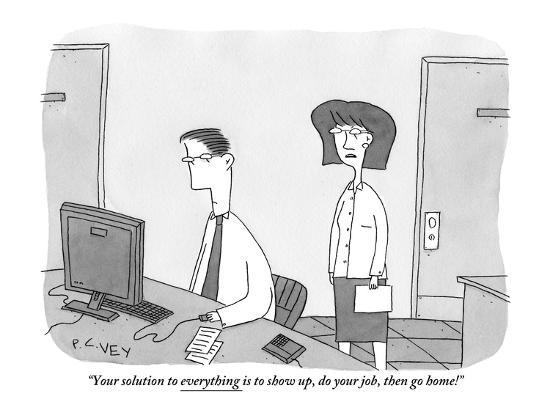 peter-c-vey-your-solution-to-everything-is-to-show-up-do-your-job-then-go-home-new-yorker-cartoon