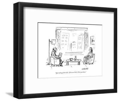 """Quit asking if I'm O.K.  If I'm ever O.K., I'll let you know."" - New Yorker Cartoon-David Sipress-Framed Premium Giclee Print"