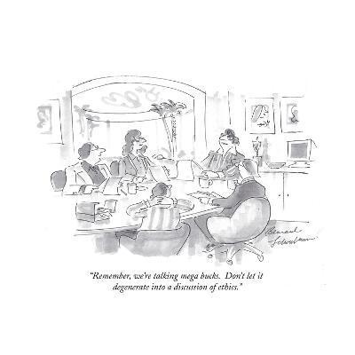 """Remember, we're talking mega bucks.  Don't let it degenerate into a discuÉ"" - Cartoon-Bernard Schoenbaum-Premium Giclee Print"