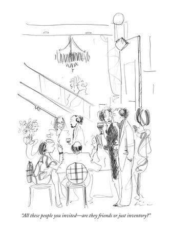 """All these people you invited?are they friends or just inventory?"" - New Yorker Cartoon"