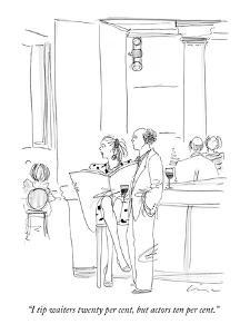 """I tip waiters twenty per cent, but actors ten per cent."" - New Yorker Cartoon by Richard Cline"