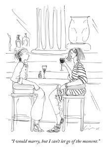 """""""I would marry, but I can't let go of the moment."""" - New Yorker Cartoon by Richard Cline"""