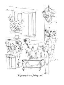 """Single people have feelings, too."" - New Yorker Cartoon by Richard Cline"
