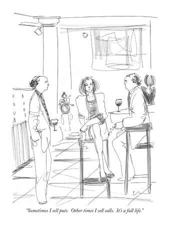 """Sometimes I sell puts.  Other times I sell calls.  It's a full life."" - New Yorker Cartoon"