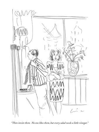 """Then invite them.  No one likes them, but every salad needs a little vine?"" - New Yorker Cartoon"
