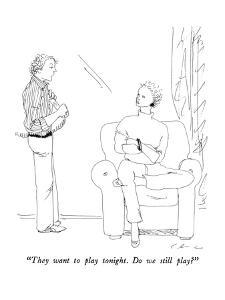 """""""They want to play tonight.  Do we still play?"""" - New Yorker Cartoon by Richard Cline"""