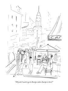 """Why do I need to go to Europe when Europe is here?"" - New Yorker Cartoon by Richard Cline"