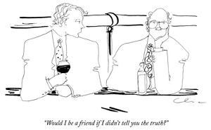 """""""Would I be a friend if I didn't tell you the truth?"""" - New Yorker Cartoon by Richard Cline"""