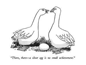 """""""There, there?a silver egg is no small achievement."""" - New Yorker Cartoon by Rip Matteson"""
