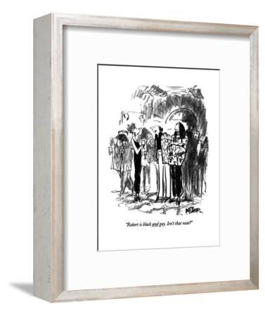 """Robert is black and gay.  Isn't that neat?"" - New Yorker Cartoon-Robert Weber-Framed Premium Giclee Print"