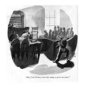 """But, Your Honor, I am only trying to prove my point."" - New Yorker Cartoon by Robert J. Day"