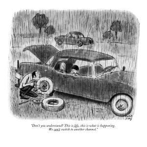 """Don't you understand? This is life, this is what is happening. We can't s?"" - New Yorker Cartoon by Robert J. Day"