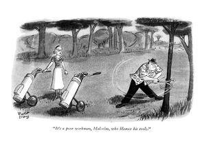 """It's a poor workman, Malcolm, who blames his tools."" - New Yorker Cartoon by Robert J. Day"