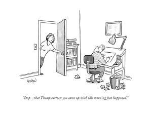 """""""StopÑthat Trump cartoon you came up with this morning just happened.""""  - New Yorker Cartoon by Robert Leighton"""