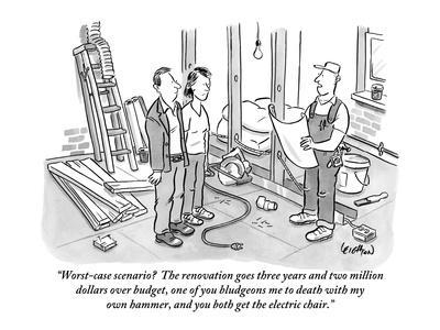 """Worst-case scenario?  The renovation goes three years and two million dol?"" - New Yorker Cartoon"